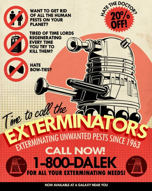 tomtrager:  Dalek Pest Exterminations. Exterminating Unwanted Pests Since 1963. AVAILABLE AS A TEE: http://www.redbubble.com/people/tomtrager/t-shirts/7996930-dalek-pest-exterminations AND ALSO IN DARK COLORS: http://www.redbubble.com/people/tomtrager/t-shirts/7997231-dalek-pest-exterminations-for-dark-colors