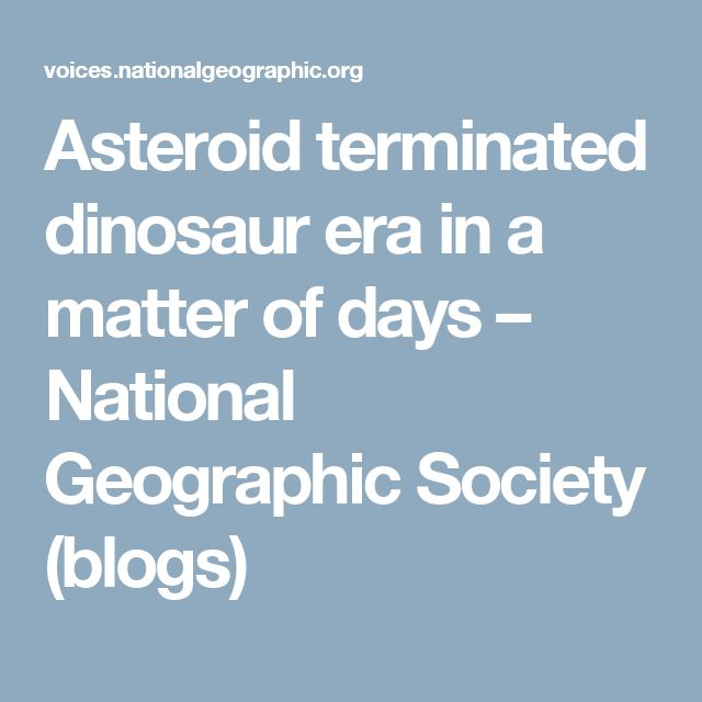 Asteroid terminated dinosaur era in a matter of days – National Geographic Society (blogs)