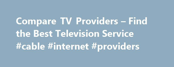 Compare TV Providers – Find the Best Television Service #cable #internet #providers http://broadband.remmont.com/compare-tv-providers-find-the-best-television-service-cable-internet-providers/  #compare internet providers # Compare TV Providers – Find the Best Television Service With the number of TV providers out there today, you may be having trouble choosing the right one. Whether you're looking to change your home television service or you're relocating to another home, we've made the…