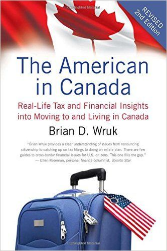 The American in Canada: Real-Life Tax and Financial Insights into Moving to and Living in Canada — Updated and Revised Second Edition: Brian D. Wruk: 9781770410893: Amazon.com: Books