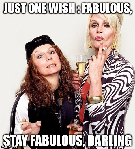 Just one wish: Fabulous, stay fabulous, darling!