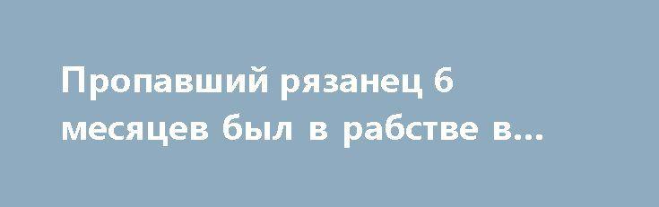 Пропавший рязанец 6 месяцев был в рабстве в Махачкале https://apral.ru/2017/07/14/propavshij-ryazanets-6-mesyatsev-byl-v-rabstve-v-mahachkale.html  Мужчина, проживавший в Рязани и пропавший 6 месяцев назад, нашёлся. Как оказалось, всё это время он был в Махачкале, практически, в рабстве. Житель Рязани Игорь Клюшин 38-ми лет вышел из дома 16 февраля и не возвращался туда до последнего времени. Установлено, всё это время его принуждали трудиться на кирпичном заводе в Махачкале. После…