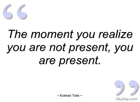 The moment you realize you are not present - Eckhart Tolle - Quotes and sayings ~ I do this all the time now that I am aware of living in the now :) Haha!