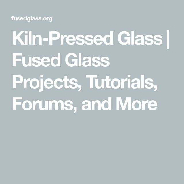 Kiln-Pressed Glass | Fused Glass Projects, Tutorials, Forums, and More
