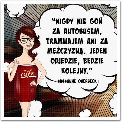 """""""Nigdy nie goń za autobusem, tramwajem, ani za mężczyzną. Jeden odjedzie, będzie kolejny.""""  Sussanne Obereck  www.facebook.com/stopcafe"""