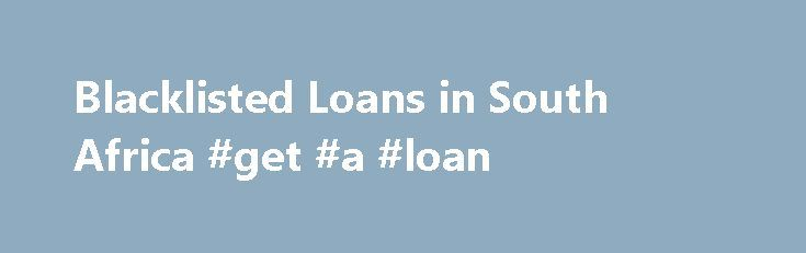 Blacklisted Loans in South Africa #get #a #loan http://loans.remmont.com/blacklisted-loans-in-south-africa-get-a-loan/  #blacklisted loans # Blacklisted Loans Need Money Fast? Is the Pressure Mounting up? South African banks use various underwriting criteria to assess your application so, more often than not, any blacklisted information to your name can result in a declined application regardless of merit. Apply now, to see if you can qualify for a blacklisted […]The post Blacklisted Loans…