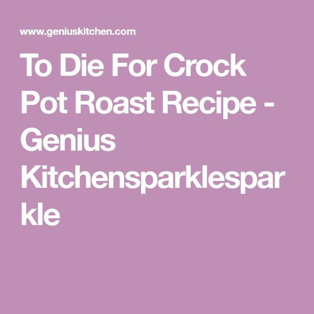To Die For Crock Pot Roast Recipe - Genius Kitchensparklesparkle