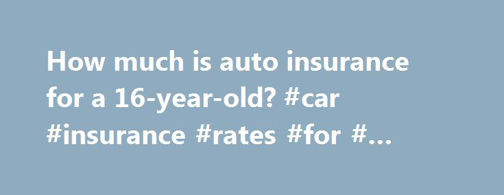 How much is auto insurance for a 16-year-old? #car #insurance #rates #for # #year #olds http://malaysia.nef2.com/how-much-is-auto-insurance-for-a-16-year-old-car-insurance-rates-for-year-olds/  # How much is car insurance for a 16-year-old? Here's what you need to know. There are many factors impacting the rates of a teen s auto insurance Generally speaking, teens will pay a higher rate than any other age group There are things a teen can do to keep their rates as low as possible The cost of…