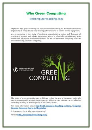 Why green computing  The goals of green computing are as follows: reduce the use of hazardous materials, maximize energy efficiency during the product's lifetime, and increase the recyclability or biodegradability of defunct products and factory waste.