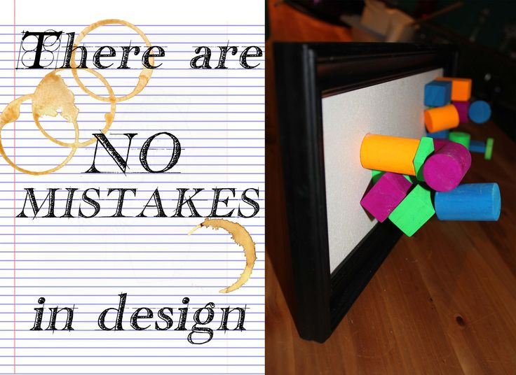 My Manifesto The idea that there are no mistakes in design. Everything is a process.
