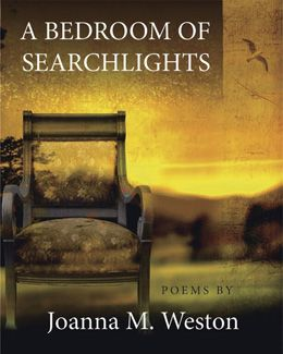"""A Bedroom of Searchlights"" - poems by Joanna M. Weston: The poems in this collection explore the life of the poet's mother who divorced in 1939, at a time when a woman divorcing was still frowned upon by society. This collection draws a picture of the artist and single mother who struggled with poverty, war, and the realities of daily life, yet still found beauty and comfort in her garden, and her art. $18.95"