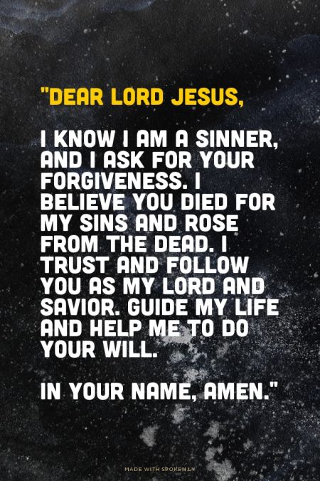 """""""Dear Lord Jesus, I know I am a sinner, and I ask for your forgiveness. I believe you died for my sins and rose from the dead. I trust and follow you as my Lord and Savior. Guide my life and help me to do your will. In your name, amen."""""""