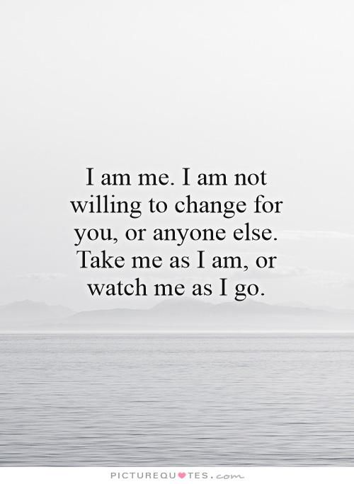 I am me. I am not willing to change for you, or anyone else. Take me as I am, or watch me as I go Picture Quote #1