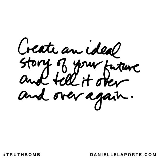 Create an ideal story of your future and tell it over and over again. Subscribe: DanielleLaPorte.com #Truthbomb #Words #Quotes