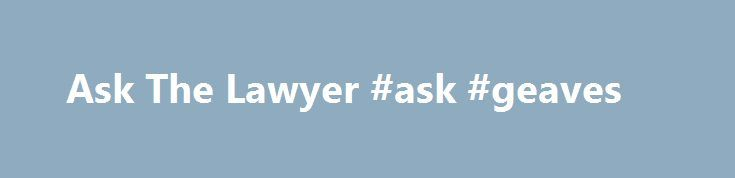 Ask The Lawyer #ask #geaves http://ask.remmont.com/ask-the-lawyer-ask-geaves/  #ask the lawyer # Ask The Lawyer Published 03/12 2008 12:41PM Updated 03/08 2010 04:31AM Don't Miss Loading. Hometown Heroes Join WTAJ Your News Leader, WeAreCentralPA.com, Wolf Furniture and Penn State Altoona as we salute our Hometown Heroes. Community Calendar…Continue Reading