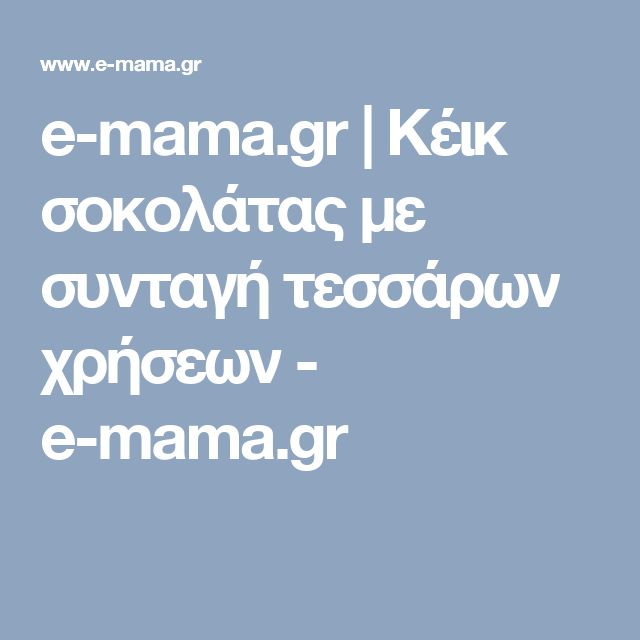 e-mama.gr | Κέικ σοκολάτας με συνταγή τεσσάρων χρήσεων - e-mama.gr