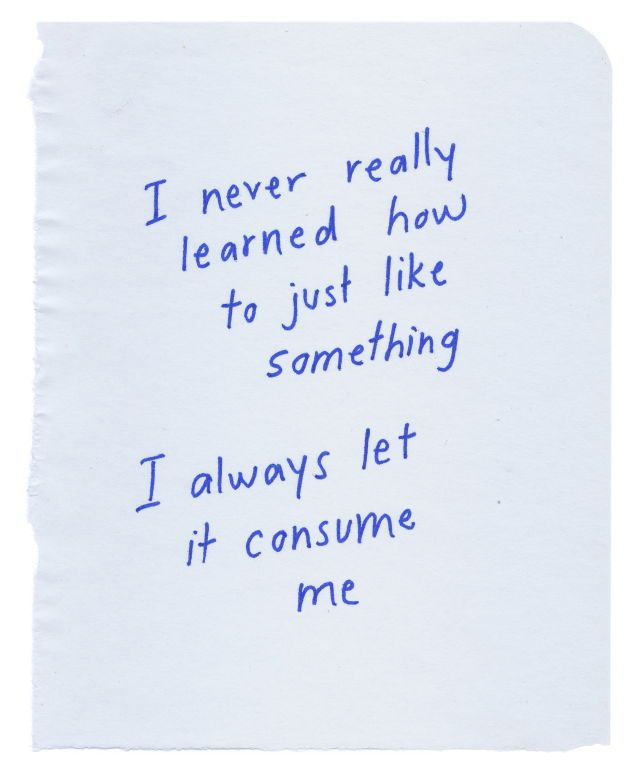 I never really learned how to just like something. I always let it consume me.