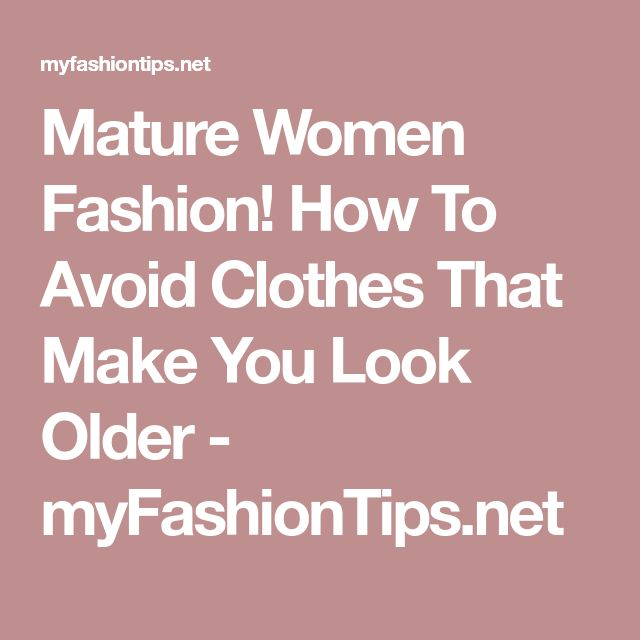 Mature Women Fashion! How To Avoid Clothes That Make You Look Older - myFashionTips.net