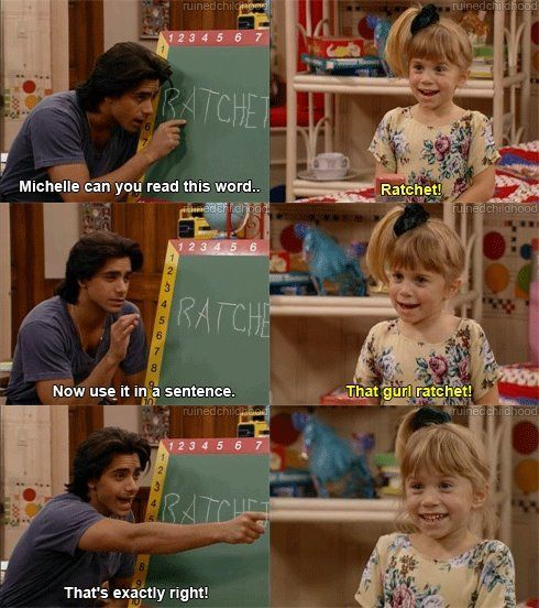 Hahahhaha seriously. Too funny. Love full house and love the word ratchet.