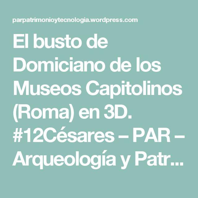 El busto de Domiciano de los Museos Capitolinos (Roma) en 3D. #12Césares – PAR – Arqueología y Patrimonio Virtual