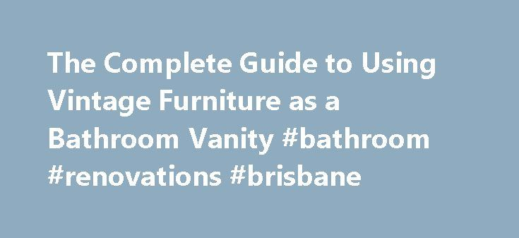 The Complete Guide to Using Vintage Furniture as a Bathroom Vanity #bathroom #renovations #brisbane http://bathroom.nef2.com/2017/05/01/the-complete-guide-to-using-vintage-furniture-as-a-bathroom-vanity-bathroom-renovations-brisbane/  #antique bathroom vanity The Complete Guide to Using Vintage Furniture as a Bathroom Vanity Furniture basins are meant to be sold with a storage vanity, mix-and-match style, by a bathroom company or showroom. The basin, countertop, and sometimes upstand (small……