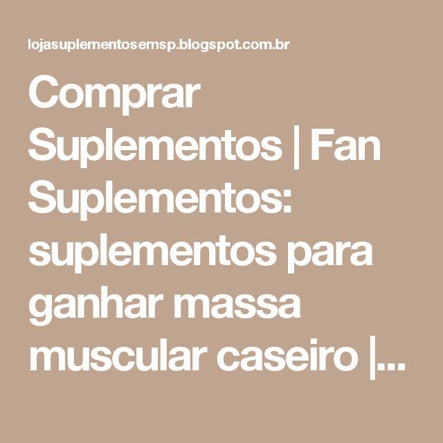 Comprar Suplementos   Fan Suplementos: suplementos para ganhar massa muscular caseiro   Fan Suplementos