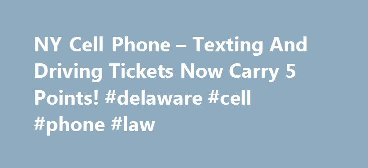 NY Cell Phone – Texting And Driving Tickets Now Carry 5 Points! #delaware #cell #phone #law http://dallas.remmont.com/ny-cell-phone-texting-and-driving-tickets-now-carry-5-points-delaware-cell-phone-law/  # Starting June 1, 2013, cell phone violations and texting driving violations now carry 5 points (up from 3). A cell phone violation occurs when a driver uses a phone without a hands-free device. A texting and driving violation occurs when a driver uses an electronic device while driving…