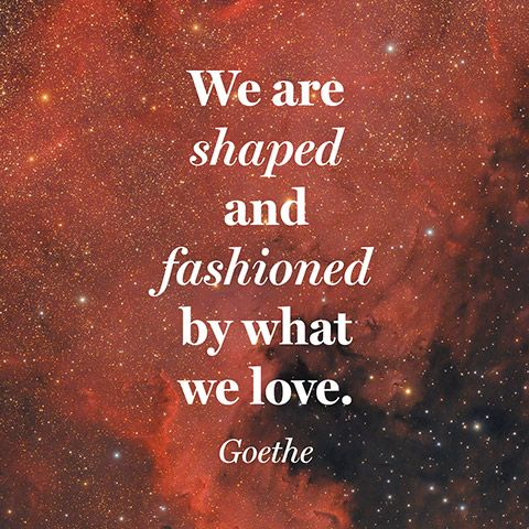 """We are shaped and fashioned by what we love."" — Goethe"
