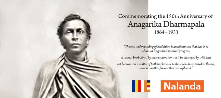 Anagarika Dharmapala - (1864–1933) a pioneer in the revival Buddhism in India, he was the first Buddhist in modern times to preach the dhamma in three continents. Along with Henry Steel Olcott & Helena Blavatsky, the Theosophical Society, a major reformer & revivalist of Ceylonese Buddhism an important figure in its western transmission. He inspired a mass movement of South Indian Dalits including Tamils to embrace Buddhism, half a century before B. R. Ambedkar.
