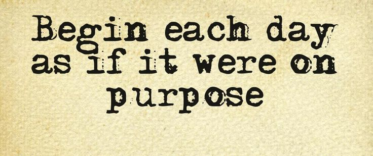 Begin each day as if it were on purpose