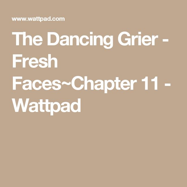 The Dancing Grier - Fresh Faces~Chapter 11 - Wattpad