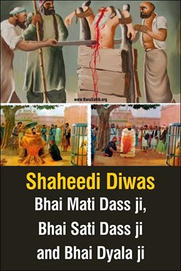 Shaheedi Diwas of Bhai Mati Das Ji, Bhai Sati Das Ji and Bhai Dyala ji Bhai Mati Das Ji, Bhai Sati Das Ji and Bhai Dyala Ji sacrificed themselves for their sikhi in an unprecedented way. History written in BLOOD! Will we ever value it?