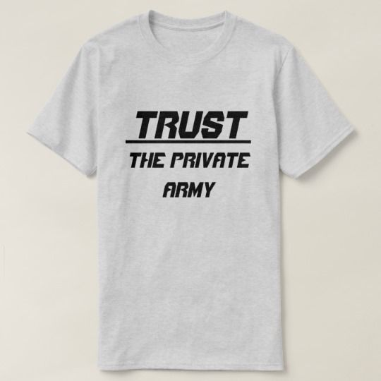 Trust The Private Army T-Shirt. Show to the world with this t-shirt what you trust The Private Army. You can customize this t-shirt to give it you own unique look, you can change the text font and color, t-shirt type and add more text or change text.