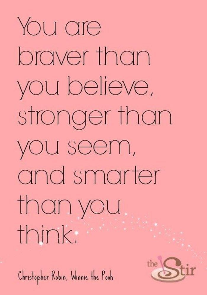 You are braver ♥♥ than you believe, stronger than you seem and smarter than you think....