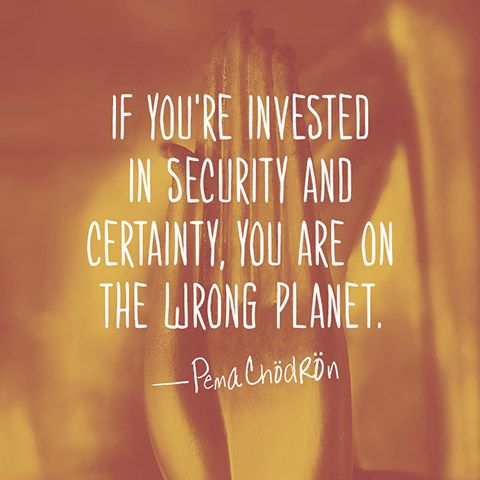 """If you're invested in security and certainty, you are on the wrong planet."""