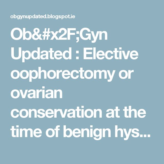 Ob/Gyn Updated : Elective oophorectomy or ovarian conservation at the time of benign hysterectomy?