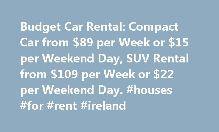 Budget Car Rental: Compact Car from $89 per Week or $15 per Weekend Day, SUV Rental from $109 per Week or $22 per Weekend Day. #houses #for #rent #ireland http://rental.remmont.com/budget-car-rental-compact-car-from-89-per-week-or-15-per-weekend-day-suv-rental-from-109-per-week-or-22-per-weekend-day-houses-for-rent-ireland/  #rent car price # Attachments Community Wiki Offer can be reserved now for pick-up between April 1, 2013 and June 15, 2013 at participating corporate-owned Budget…