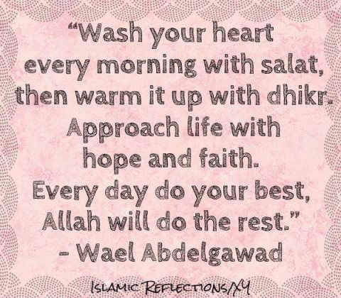"""Quote: """"Wash your heart every morning with salat, then warm it up with dhikr.  Approach life with hope and faith.  Every day do your best, Allah will do the rest.""""  Love this."""