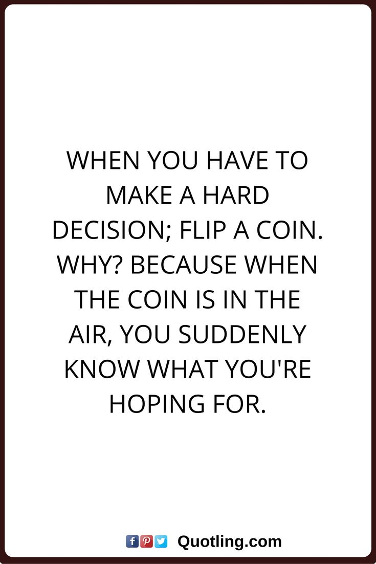 decision quotes When you have to make a hard decision; flip a coin. Why? Because when the coin is in the air, you suddenly know what you're hoping for.