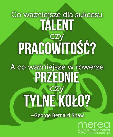 Co ważniejsze dla sukcesu TALENT czy PRACOWITOŚĆ? A co ważniejsze w rowerze PRZEDNIE czy TYLNE KOŁO? ~George Bernard Shaw