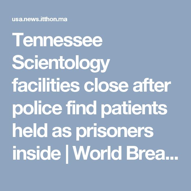 Tennessee Scientology facilities close after police find patients held as prisoners inside | World Breaking News