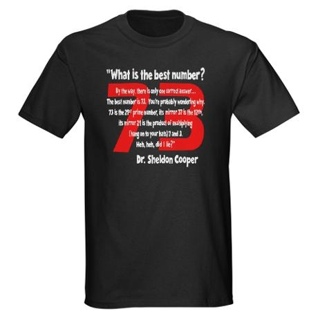 "73. ""THE PERFECT NUMBER"" T shirt. Dr.Sheldon Cooper of THE BIG BANG THEORY quotes this with an explanation as to why it's the perfect number. Cafe Press"