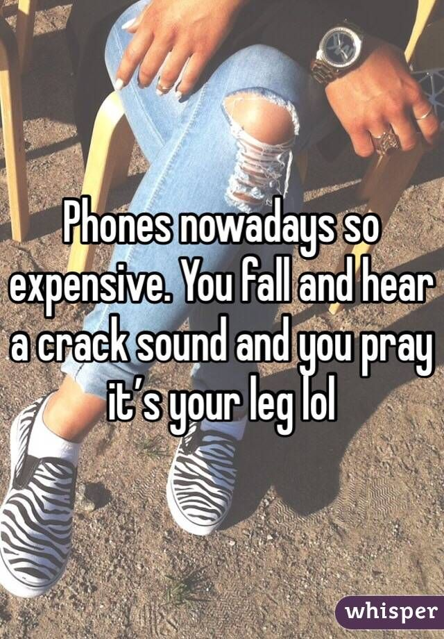 Phones nowadays so expensive. You fall and hear a crack sound and you pray it's your leg lol