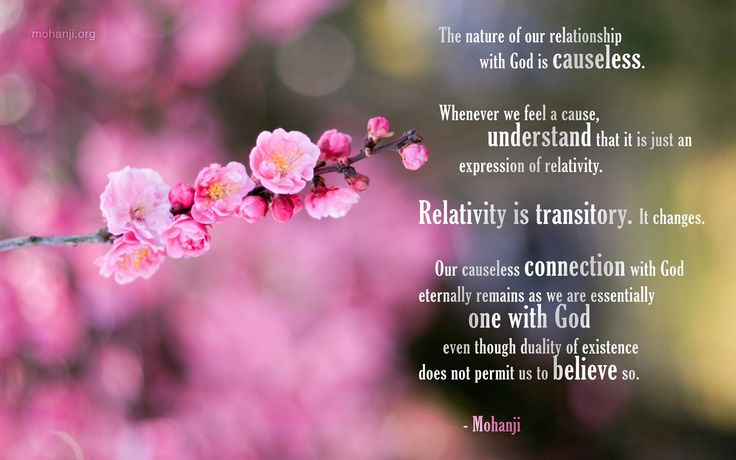 """""""The nature of our relationship with God is causeless. Whenever we feel a cause, understand that it is just an expression of relativity. Relativity is transitory. It changes. Our causeless connection with God eternally remains as we are essentially one with God even though duality of existence does not permit us to believe so."""" - Mohanji"""