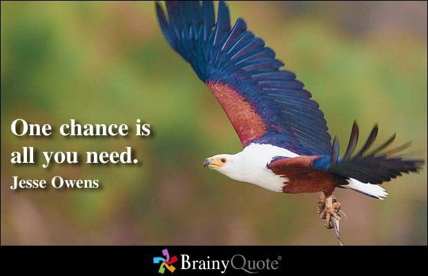 One chance is all you need. - Jesse Owens at BrainyQuote
