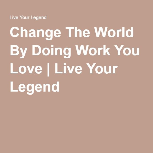 Change The World By Doing Work You Love | Live Your Legend