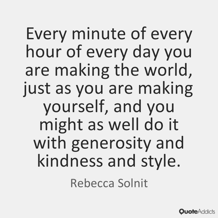 Every minute of every hour of every day you are making the world, just as you are making yourself, and you might as well do it with generosity and kindness and style. - Rebecca Solnit #5