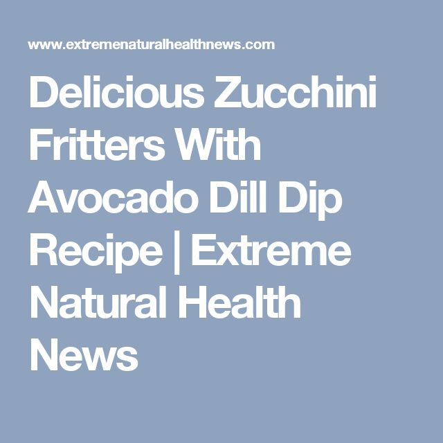 Delicious Zucchini Fritters With Avocado Dill Dip Recipe | Extreme Natural Health News
