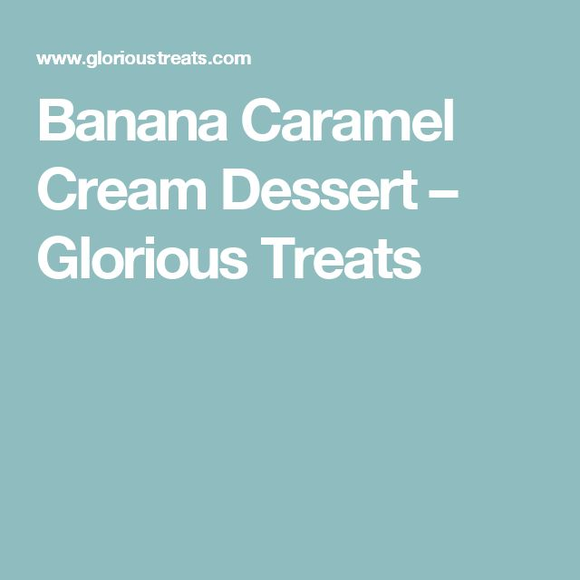 Banana Caramel Cream Dessert – Glorious Treats