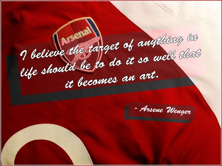 """""""I believe the target of anything in life should be to do it so well that it becomes an art.""""  -Arsene Wenger"""
